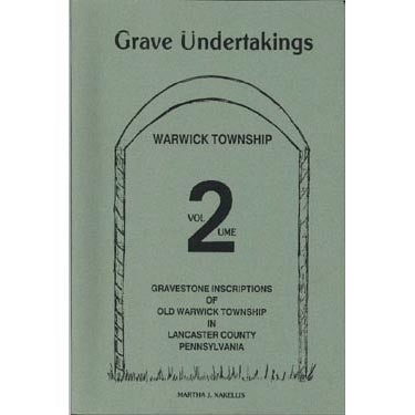 Grave Undertakings, Warwick Township, Vol. 2: Gravestone Inscriptions of Old Warwick Township in Lancaster County, Pennsylvania - Martha J. Xakellis