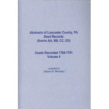 Abstracts of Lancaster Co., Pennsylvania, Deed Records (Books AA, BB, CC, DD), 1784-1791, Vol. 4 - Edward N. Wevodau