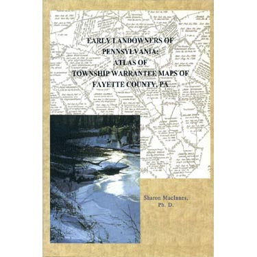 Early Landowners of Pennsylvania: Atlas of Township Warrantee Maps of Fayette Co., Pennsylvania - Sharon and Angus MacInnes