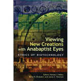 Viewing New Creations with Anabaptist Eyes: Ethics of Biotechnology - edited by Roman J. Miller, Beryl H. Brubaker, and James C. Peterson
