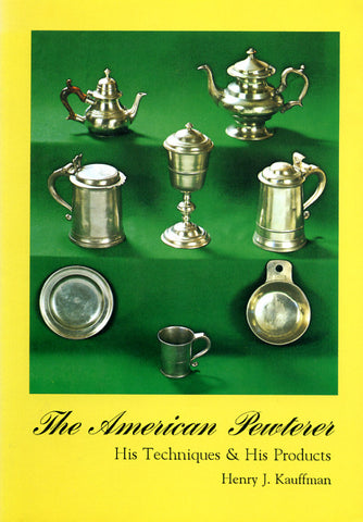 The American Pewterer: His Techniques and His Products - Henry J. Kauffman