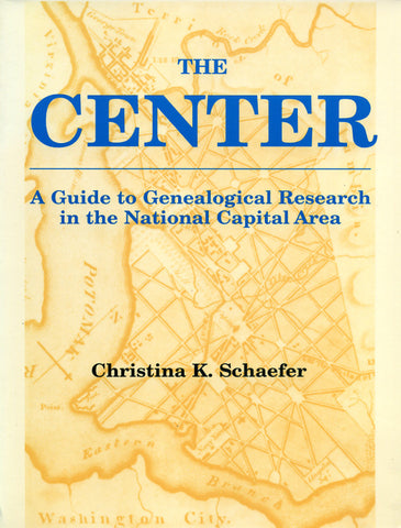 The Center—A Guide to Genealogical Research in the National Capital Area - Christina K. Schaefer