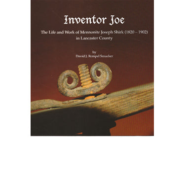 Inventor Joe: The Life and Work of Mennonite Joseph Shirk (1820-1902) in Lancaster Co., Pennsylvania - David J. Rempel Smucker