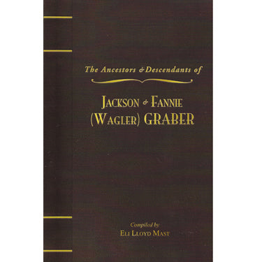 The Ancestors & Descendants of Jackson & Fannie (Wagler) Graber, 1885-2008 - compiled by Eli Lloyd Mast