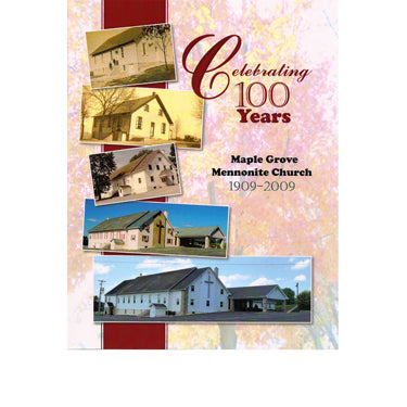 Celebrating 100 Years: Maple Grove Mennonite Church, 1909-2009 - Melba A. King