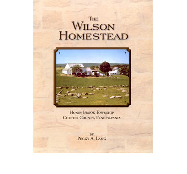 The Wilson Homestead, Honey Brook Township, Chester Co., Pennsylvania - compiled by Peggy A. Lang