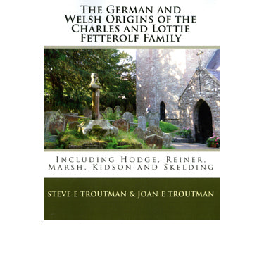 The German and Welsh Origins of the Charles and Lottie Fetterolf Family: Including Hodge, Reiner, Marsh, Kidson, and Skelding - Steve E. Troutman and Joan E. Troutman
