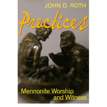 Practices: Mennonite Worship and Witness - John D. Roth