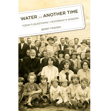 Water from Another Time: Today's Questions, Yesterday's Wisdom - Berry Friesen