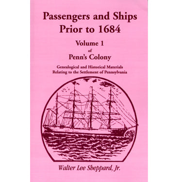 Passengers and Ships Prior to 1864 Vol. 1 of Penn's Colony: Genealogical and Historical Materials Relating to the Settlement of Pennsylvania - Walter Lee Sheppard, Jr.