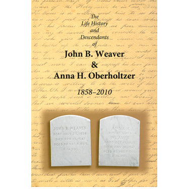 The Life History and Descendants of John B. Weaver & Anna H. Oberholtzer, 1858-2010 - compiled by Ion Zimmerman