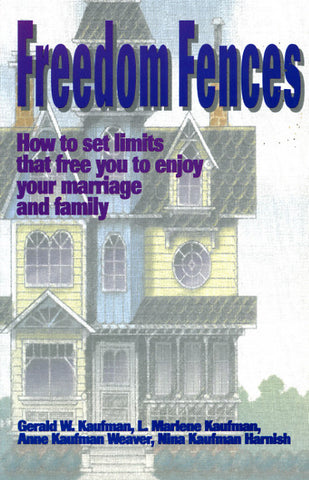 Freedom Fences: How to Set Limits That Free You to Enjoy Your Marriage and Family - Gerald W. Kaufman, L. Marlene Kaufman, Anne Kaufman Weaver, and Nina Kaufman Harnish