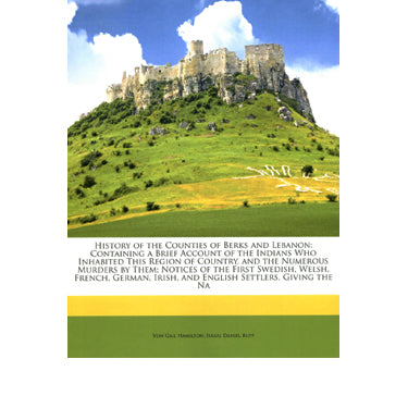 History of the Counties of Berks and Lebanon: Containing a Brief Account of the Indians Who Inhabited This Region of the County - Israel Daniel Rupp