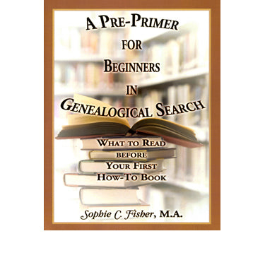 A Pre-Primer for Beginners in Genealogical Search: What to Read Before Your First How-To Book - Sophie C. Fisher