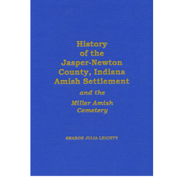 History of the Jasper-Newton Co., Indiana, Amish Settlement and the Miller Amish Cemetery - compiled by Sharon Julia Leichty
