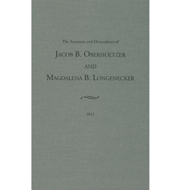 The Ancestors and Descendants of Jacob B. Oberholtzer and Magdalena B. Longenecker - compiled by Noah L. Oberholtzer, Jr.