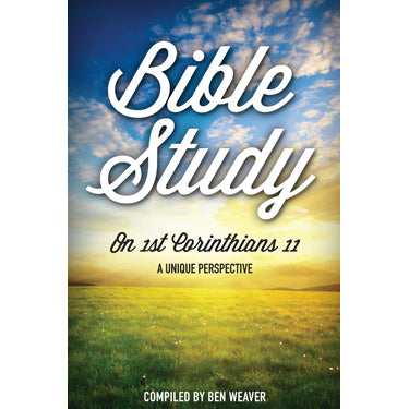 Bible Study on 1st Corinthians 11 A Unique Perspective - compiled by Ben Weaver