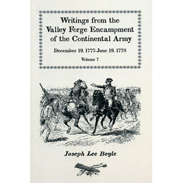 Writings from the Valley Forge Encampment of the Continental Army, December 19, 1777-June 19, 1778, Vol. VII - compiled by Joseph Lee Boyle