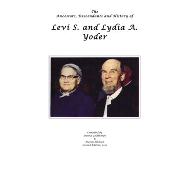 The Ancestors, Descendants and History of Levi S. and Lydia A. Yoder - compiled by Donna Goldthorpe and Marcy Johnson