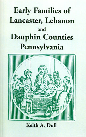 Early Families of Lancaster, Lebanon and Dauphin Counties, Pennsylvania - Keith A. Dull