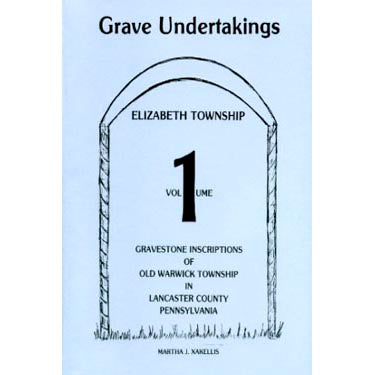 Grave Undertakings, Elizabeth Township, Vol. 1: Gravestone Inscriptions of Old Warwick Township in Lancaster Co., Pennsylvania - Martha J. Xakellis