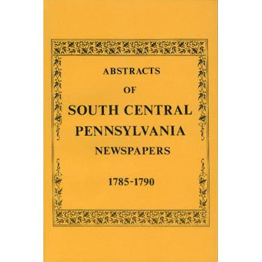Abstracts of South Central Pennsylvania Newspapers, Vol. 1, 1785-1790 - compiled by F. Edward Wright