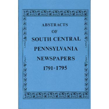 Abstracts of South Central Pennsylvania Newspapers, Vol. 2, 1791-1795 - compiled by F. Edward Wright