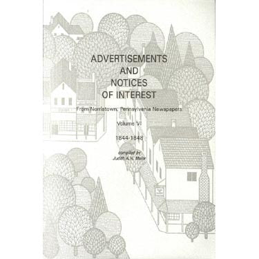 Advertisements and Notices of Interest From Norristown, Pennsylvania, Newspapers, Montgomery Co., Pennsylvania: Vol. VI, 1844-1848 - compiled by Judith A. H. Meier