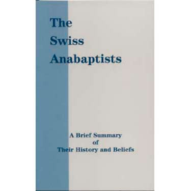 The Swiss Anabaptists: A Brief Summary of Their History and Beliefs - Eastern Menn. Pub.