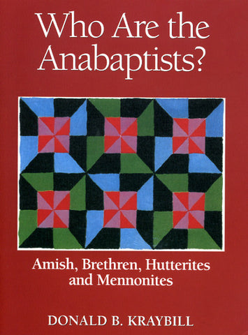 Who Are the Anabaptists? Amish, Brethren, Hutterites, and Mennonites - Donald B. Kraybill