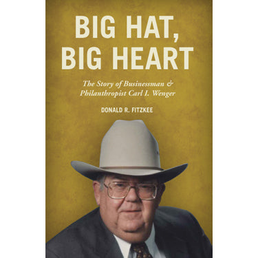 Big Hat, Big Heart: The Story of Businessman & Philanthropist Carl I. Wenger - Donald R. Fitzkee