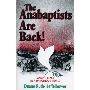 The Anabaptists Are Back! Making Peace in a Dangerous World - Duane Ruth-Heffelbower