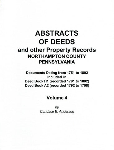 Abstracts of Deeds and Other Property Records, Northampton Co., Pennsylvania, Vol. 4, Documents Dating from 1751-1802 Included in Deed Books, H1, A2 - compiled by Candace E. Anderson