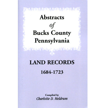 Abstracts of Bucks Co., Pennsylvania, Land Records, 1684-1723 - compiled by Charlotte D. Meldrum