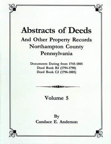 Abstracts of Deeds and Other Property Records, Northampton Co., Pennsylvania, Vol. 5, Documents Dating from 1745-1805 Included in Deed Books B2, C2 - compiled by Candace E. Anderson
