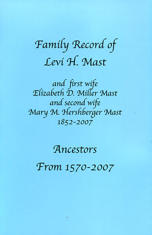 Family Record of Levi H. Mast and First Wife Elizabeth D. Miller Mast and Second Wife Mary M. Hershberger Mast, 1852-2007: Ancestors From 1570-2007