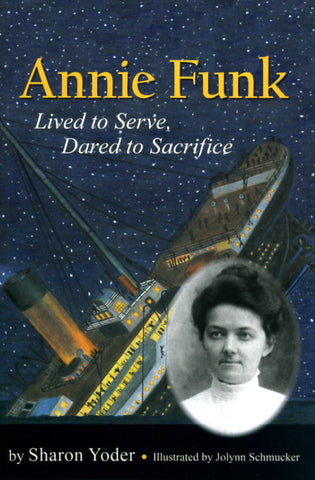 Annie Funk: Lived to Serve, Dared to Sacrifice - Sharon Yoder