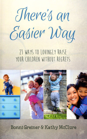 There's an Easier Way: 21 Ways to Lovingly Raise Your Children Without Regrets - Bonni Greiner and Kathy McClure