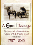 A Good Heritage: Ancestors & Descendants of Harry M. & Mabel Good, 1727-2016 - compiled by Mary Ann Burkholder and James G. Good