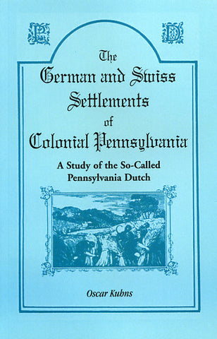 The German and Swiss Settlements of Colonial Pennsylvania: A Study of the So-Called Pennsylvania Dutch - Oscar Kuhns