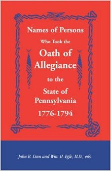 Names of Persons Who Took the Oath of Allegiance to the State of Pennsylvania, 1776-1794 - edited by John B. Linn and Wm. H. Egle