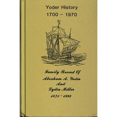 Yoder History 1700-1970, and Family Record of Abraham A. Yoder and Lydia Miller, 1871-1993 - Christian T. Yoder