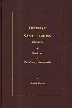 The Family of Samuel Gross (1749-1831) of Manchester in York Co., Pennsylvania - George Paul Gross