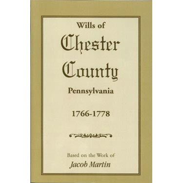 Wills of Chester Co., Pennsylvania, 1766-1778 - based on the abstracts of Jacob Martin