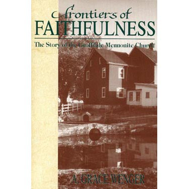 Frontiers of Faithfulness: The Story of the Groffdale Mennonite Church - A. Grace Wenger