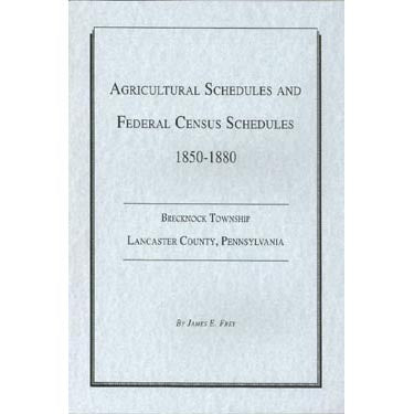 Agricultural Schedules and Federal Census Schedules: 1850-1880, Brecknock Twp., Lancaster Co., Pennsylvania - compiled by James E. Frey