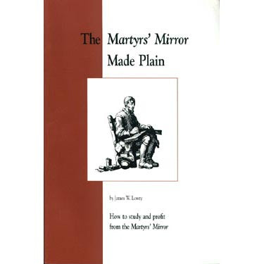 "The ""Martyrs Mirror"" Made Plain: How to Study and Profit From the ""Martyrs Mirror"" - James Lowry"