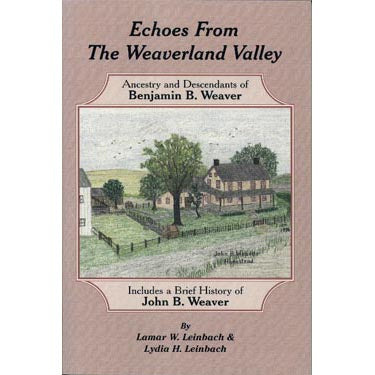 Echoes From the Weaverland Valley: Ancestry and Descendants of Benjamin B. Weaver - Lamar W. Leinbach and Lydia H. Leinbach