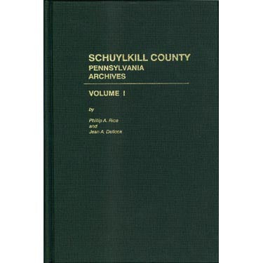 Schuylkill Co., Pennsylvania, Archives, Vol. I - Phillip A. Rice and Jean A. Dellock