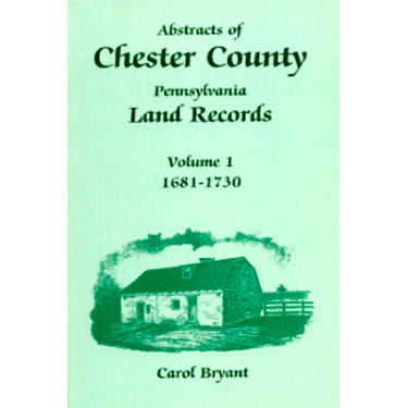 Abstracts of Chester Co., Pennsylvania, Land Records, 1681-1730, Vol. 1 - Carol Bryant